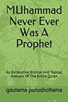 MUhammad Never Ever Was A Prophet: An Exhaustive Biblical And Topical Analysis Of The Entire Quran