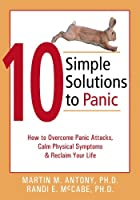10 Simple Solutions to Panic: How to Overcome Panic Attacks, Calm Physical Symptoms, and Reclaim Your Life (The New Harbinger Ten Simple Solutions Series) by Martin M. Antony Randi E. McCabe(2004-09-01)