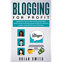 Blogging For Profit: Beginners guide to start your business, make money online and earn passive income with blogs by making your writing skills profitable