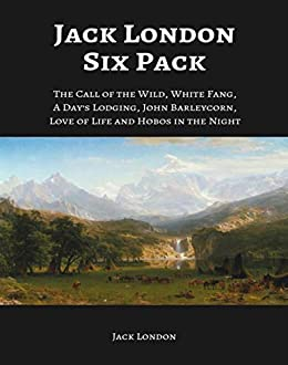 Jack London Six Pack: The Call of the Wild, White Fang, A Day's Lodging, John Barleycorn, Love of Life and Hobos in the Night by [Jack London]