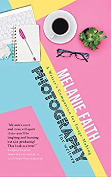 Photography for Writers: A Writer's Companion for Image-Making (Flash Writing Book 3) by [Faith, Melanie]
