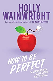 How to Be Perfect: Blogging brides. Clean eating. Dirty tricks. by [Wainwright, Holly]