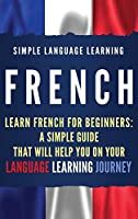 French: Learn French for Beginners: A Simple Guide that Will Help You on Your Language Learning Journey