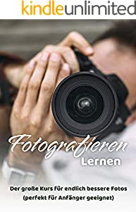 Fotografieren lernen: Der große Kurs für endlich bessere Fotos (perfekt für Anfänger geeignet). (German Edition)