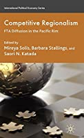 Competitive Regionalism: FTA Diffusion in the Pacific Rim (International Political Economy Series)