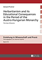 Herbartianism and Its Educational Consequences in the Period of the Austro-Hungarian Monarchy: The Case of Slovenia (Erziehung in Wissenschaft Und Praxis)
