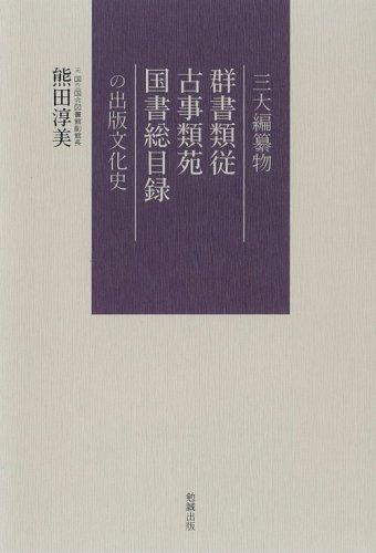 三大編纂物 群書類従・古事類苑・国書総目録 の出版文化史