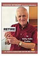 Retire: CHOOSING RETIREMENT Anecdotal Adventures en route to a Leisure Style and Life after Work