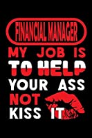 FINANCIAL MANAGER - my job is to help your ass not kiss it: Graph Paper 5x5 Notebook for People who like Humor and Sarcasm