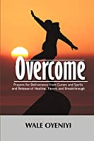 Overcome: Prayers for Deliverance from Curses and Spells and Release of Healing, Favors and Breakthroughs
