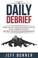 The Daily Debrief: Win in Life and Business with the Combat Pilots' Secret to High Performance