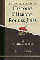 Histoire d'Hérode, Roi Des Juifs (Classic Reprint)