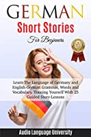 German Short Stories For Beginners: Learn The Language of Germany and English-German Grammar, Words and Vocabulary, Trаining Yоurѕеlf With 25 Guided Stоrу-Leѕѕоnѕ.