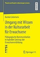 Umgang mit Wissen in der Kulturarbeit fuer Erwachsene: Paedagogische Kommunikation in hybriden Settings der Erwachsenenbildung (Theorie und Empirie Lebenslangen Lernens)