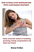 How to Finally Stop Heartburn and Peptic Ulcer Disease Treatment