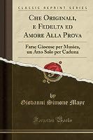 Che Originali, E Fedelta Ed Amore Alla Prova: Farse Giocose Per Musica, Un Atto Solo Per Caduna (Classic Reprint)