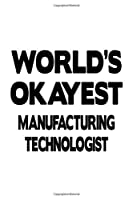 World's Okayest Manufacturing Technologist: Awesome Manufacturing Technologist Notebook, Manufacturing Techno Worker Journal Gift, Diary, Doodle Gift or Notebook | 6 x 9 Compact Size, 109 Blank Lined Pages