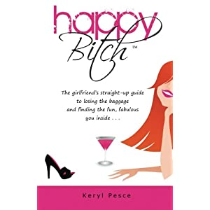 Happy Bitch: The Girlfriend's Straight-up Guide to Losing the Baggage and Finding the Fun, Fabulous You Inside . . .