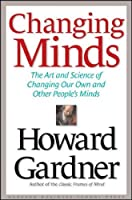 Changing Minds: The Art and Science of Changing Our Own and Other Peoples Minds (Leadership for the Common Good)
