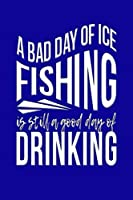 A Bad Day Of Ice Fishing Is Still A Good Day Of Drinking: Funny journal with a fishing theme.