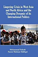 Lingering Crisis in West Asia and North Africa and the changing Dynamics of its International Politics [Hardcover] Mohammad Sohrab, Fazzur Rahman Siddiqui