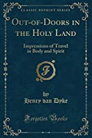 Out-Of-Doors in the Holy Land: Impressions of Travel in Body and Spirit (Classic Reprint)