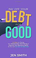 Pay Off Your Debt for Good: 21 Days to Change Your Relationship With Money & Improve Your Spending Habits So You Can Get Out of Debt Fast