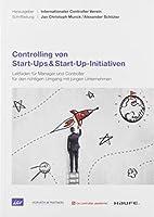 Controlling von Start-Ups & Start-Up-Initiativen: Leitfaden fuer Manager und Controller fuer den richtigen Umgang mit jungen Unternehmen