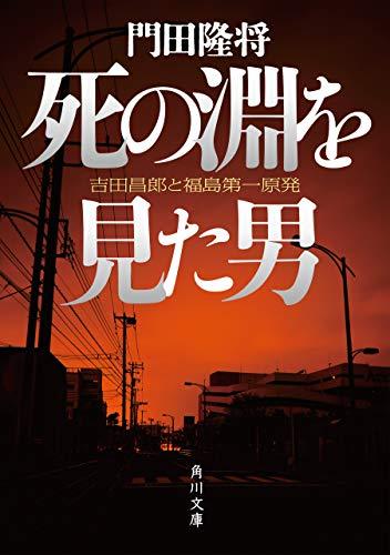 死の淵を見た男 吉田昌郎と福島第一原発 (角川文庫)