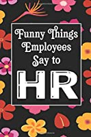 Funny Things Employees Say To HR: Human Resources Inspirational Quotes Journal & Notebook Appreciation Gift For Journaling, Note Taking And Jotting Down Ideas