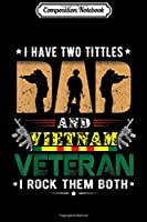 Composition Notebook: I have two tittles Dad and VIETNAM Veteran  Journal/Notebook Blank Lined Ruled 6x9 100 Pages