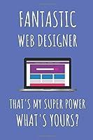 Fantastic Web Designer That's My Super Power. What's Yours?: Web Designer Notebook Journal.