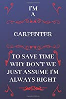 I'm A Carpenter To Save Time Why Don't We Just Assume I'm Always Right: Perfect Gag Gift For A Carpenter Who Happens To Be Always Be Right! | Blank Lined Notebook Journal | 120 Pages 6 x 9 Format | Office | Birthday | Christmas | Xmas