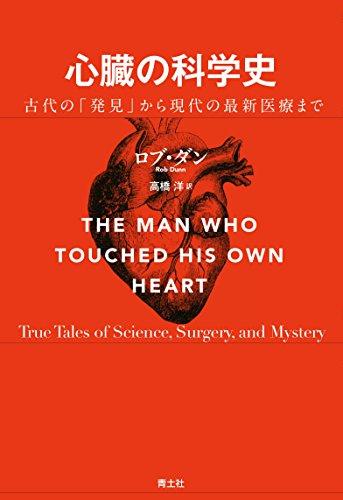 『心臓の科学史 古代の「発見」から現代の最新医療まで』 心臓の謎に挑み続けた人類の物語