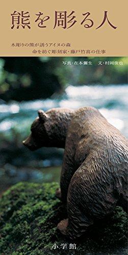 熊を彫る人: 木彫りの熊が誘うアイヌの森 命を紡ぐ彫刻家・藤戸竹喜の仕事