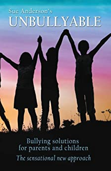 Unbullyable : Bullying solutions for parents and children. The sensational new approach. by [Anderson, Sue]