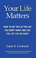 Your Life Matters: How to Get Out of the Life You Don't Want and Live the Life You Do Want