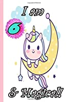 Unicorn Journal I am 6 & Magical!: A Happy Birthday 6 Years Old Unicorn Journal Notebook for Kids, Birthday Unicorn Journal for Girls 6 Year Old Birthday Gift for Girls!