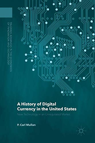 Download A History of Digital Currency in the United States: New Technology in an Unregulated Market (Palgrave Advances in the Economics of Innovation and Technology) 1137568690
