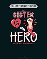 EDUCATION NOTEBOOK: my sister is my hero multiple myeloma awareness  College Ruled - 50 sheets, 100 pages - 8 x 10 inches