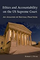 Ethics and Accountability on the US Supreme Court: An Analysis of Recusal Practices (SUNY series in American Constitutionalism)
