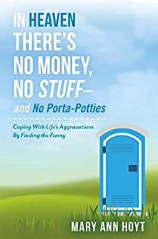 In Heaven There's No Money, No Stuff– and No Porta-Potties: Coping With Life's Aggravations By Finding the Funny by [Hoyt, Mary Ann]
