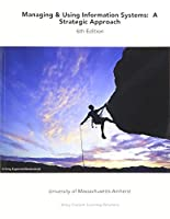 Managing and Using Information Systems: A Strategic Approach, 6e for University of Massachusetts Amherst (Wiley Custom Select)