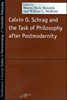 Calvin O. Schrag and the Task of Philosophy After Postmodernity (Studies in Phenomenology and Existential Philosophy)