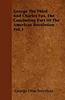 George the Third and Charles Fox, the Concluding Part of the American Revolution - Vol. I