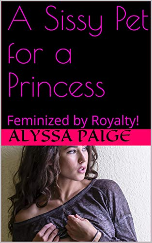 A Sissy Pet for a Princess: Feminized by Royalty! (English Edition)