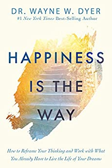 Happiness Is the Way: How to Reframe Your Thinking and Work with What You Already Have to Live the Life of Your Dreams by [Dyer, Wayne W.]