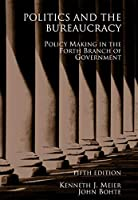 Politics And the Bureaucracy: Policymaking In the Fourth Branch Of Government