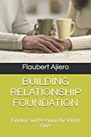 BUILDING RELATIONSHIP FOUNDATION: FINDING AND KEEPING THE RIGHT ONE