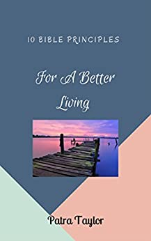 10 Bible Principles For A Better Living by [Taylor, Patra]